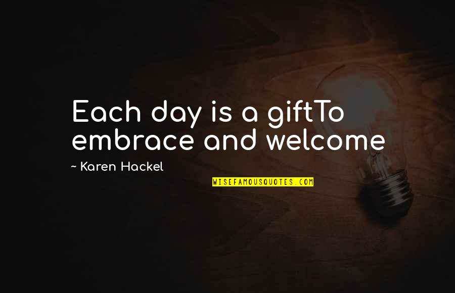 Welcome Into My Life Quotes By Karen Hackel: Each day is a giftTo embrace and welcome