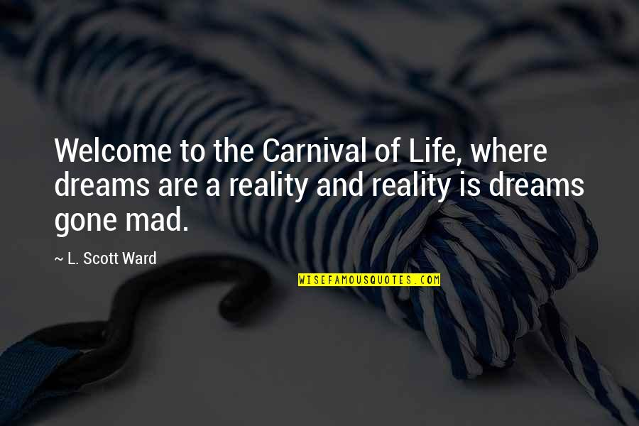 Welcome Into My Life Quotes By L. Scott Ward: Welcome to the Carnival of Life, where dreams