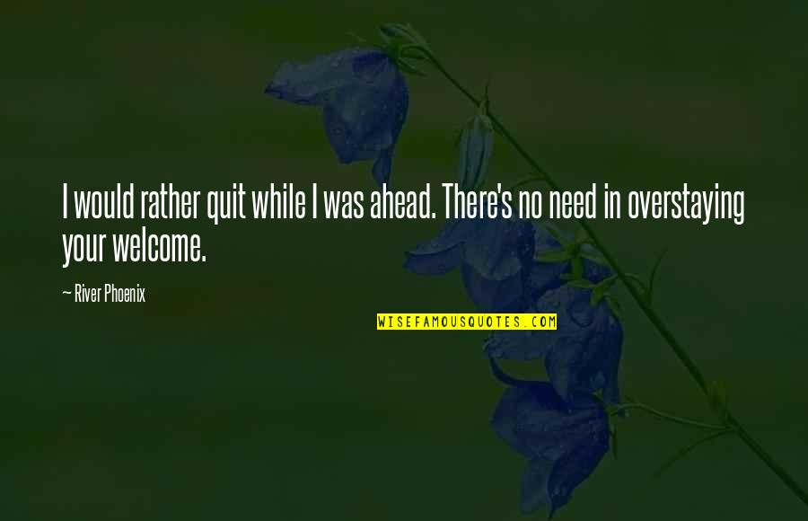 Welcome Into My Life Quotes By River Phoenix: I would rather quit while I was ahead.