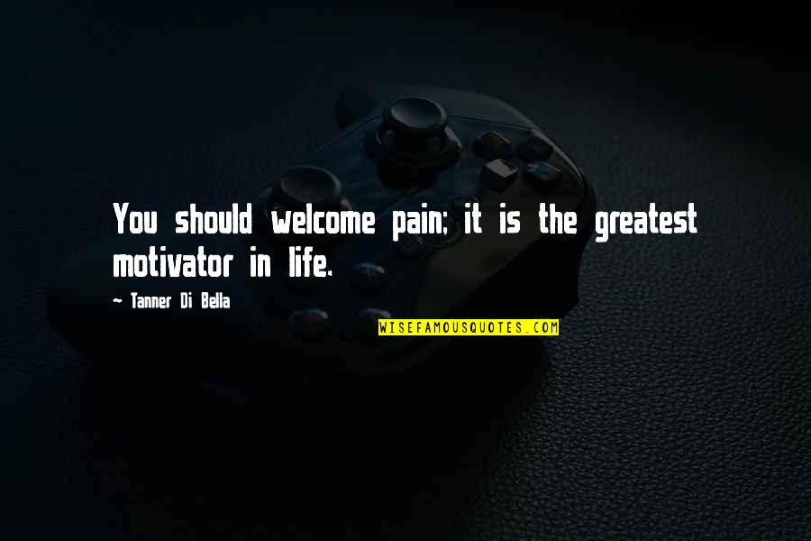 Welcome Into My Life Quotes By Tanner Di Bella: You should welcome pain; it is the greatest