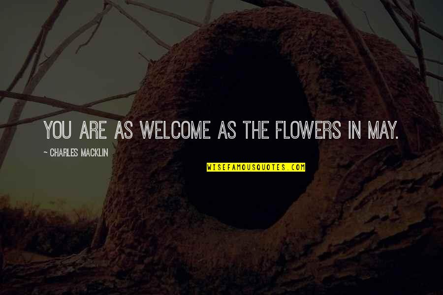 Welcome May Quotes By Charles Macklin: You are as welcome as the flowers in