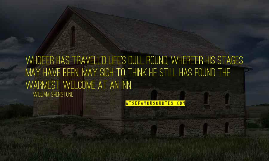 Welcome May Quotes By William Shenstone: Whoe'er has travell'd life's dull round, Where'er his