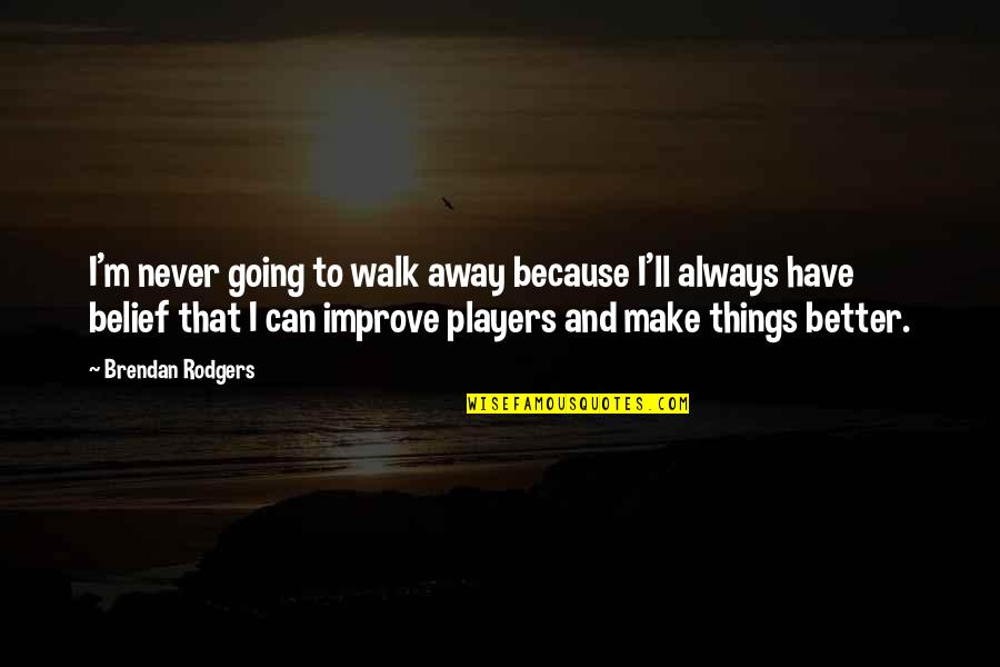 We'll Always Have Each Other Quotes By Brendan Rodgers: I'm never going to walk away because I'll