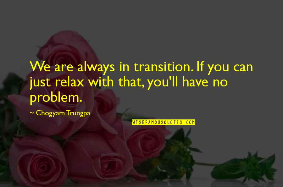 We'll Always Have Each Other Quotes By Chogyam Trungpa: We are always in transition. If you can