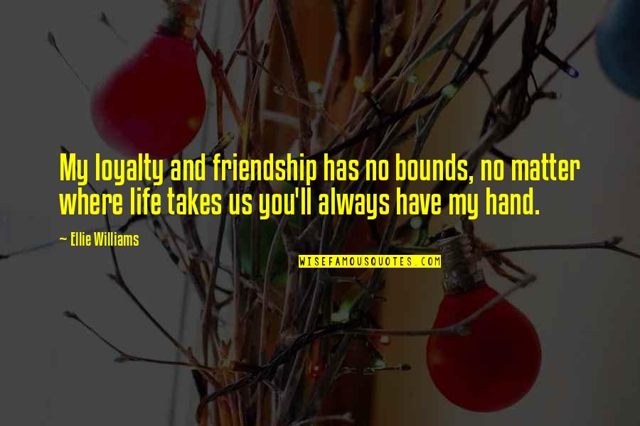 We'll Always Have Each Other Quotes By Ellie Williams: My loyalty and friendship has no bounds, no
