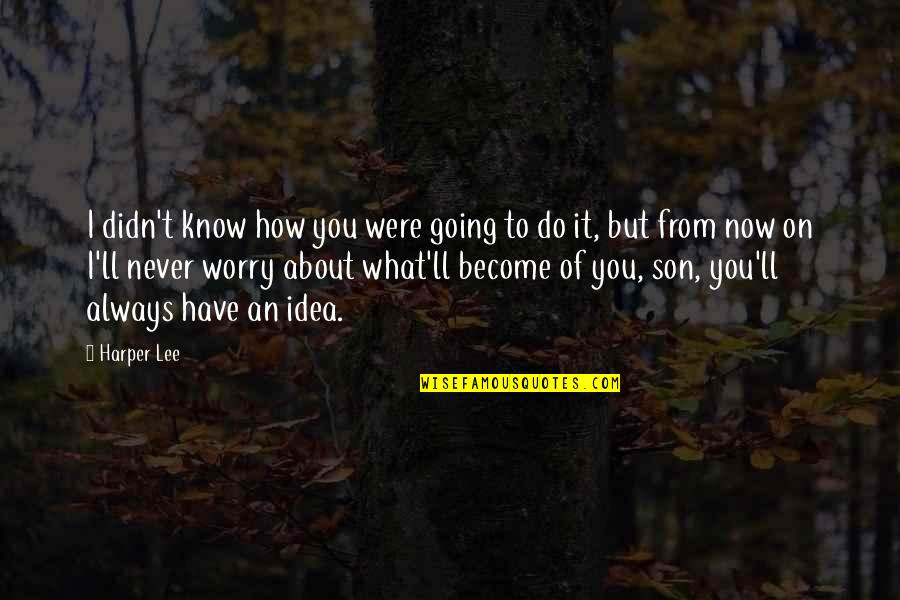 We'll Always Have Each Other Quotes By Harper Lee: I didn't know how you were going to