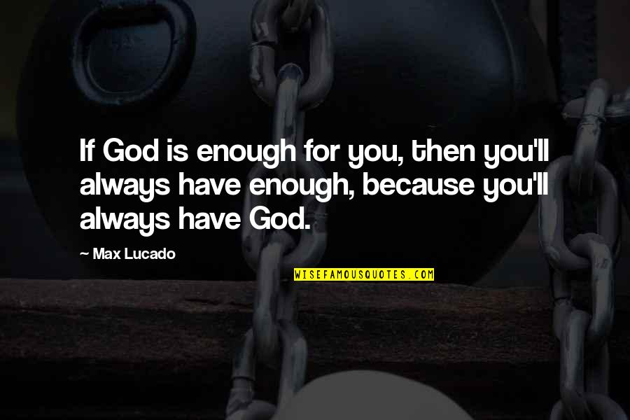 We'll Always Have Each Other Quotes By Max Lucado: If God is enough for you, then you'll
