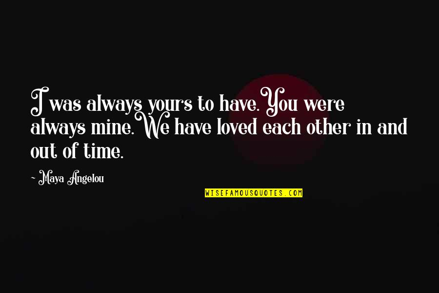 We'll Always Have Each Other Quotes By Maya Angelou: I was always yours to have.You were always