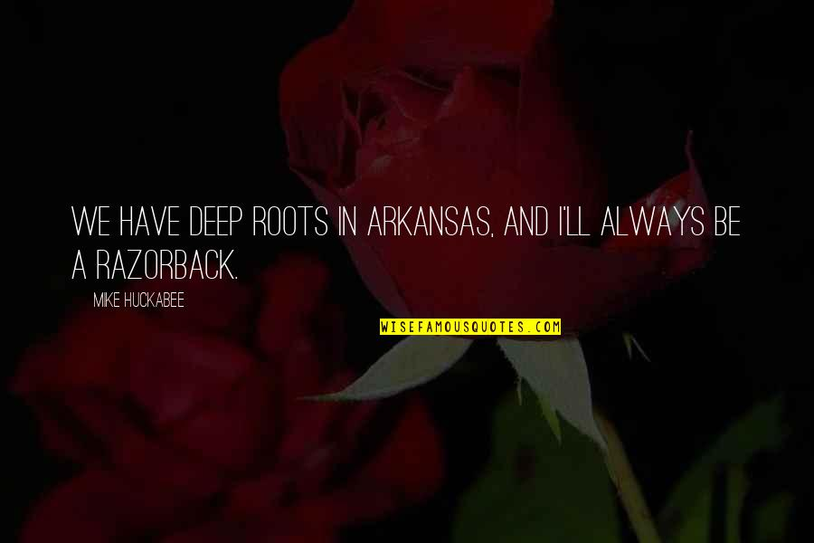 We'll Always Have Each Other Quotes By Mike Huckabee: We have deep roots in Arkansas, and I'll
