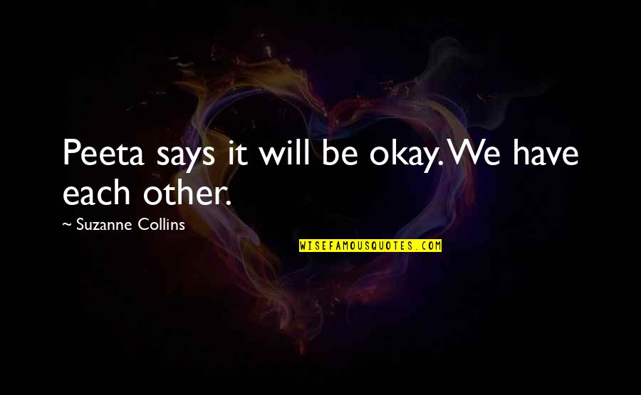 We'll Always Have Each Other Quotes By Suzanne Collins: Peeta says it will be okay. We have