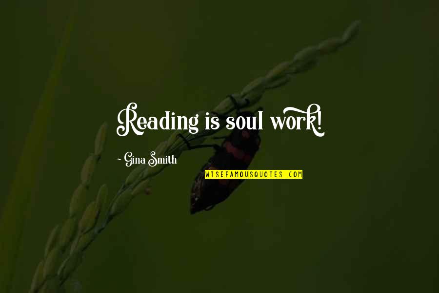 Well Connected Quotes By Gina Smith: Reading is soul work!