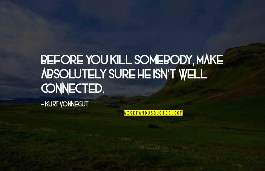 Well Connected Quotes By Kurt Vonnegut: Before you kill somebody, make absolutely sure he