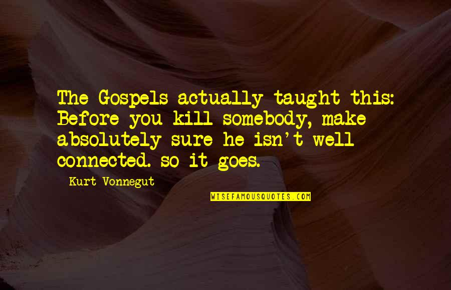 Well Connected Quotes By Kurt Vonnegut: The Gospels actually taught this: Before you kill