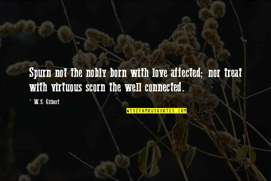 Well Connected Quotes By W.S. Gilbert: Spurn not the nobly born with love affected;