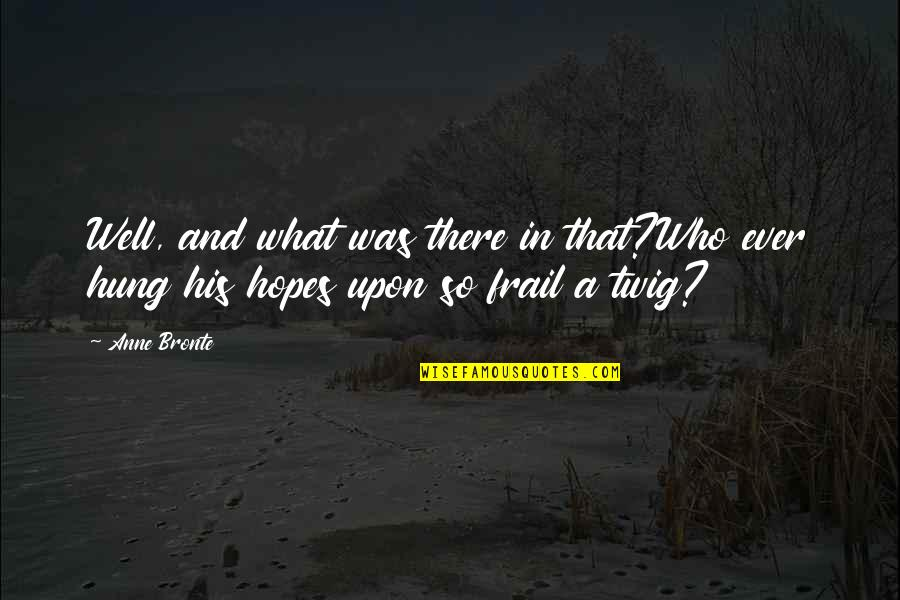 Well Hung Quotes By Anne Bronte: Well, and what was there in that?Who ever