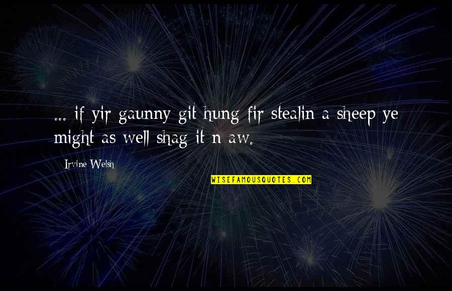 Well Hung Quotes By Irvine Welsh: ... if yir gaunny git hung fir stealin