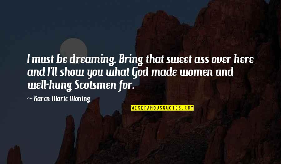 Well Hung Quotes By Karen Marie Moning: I must be dreaming. Bring that sweet ass