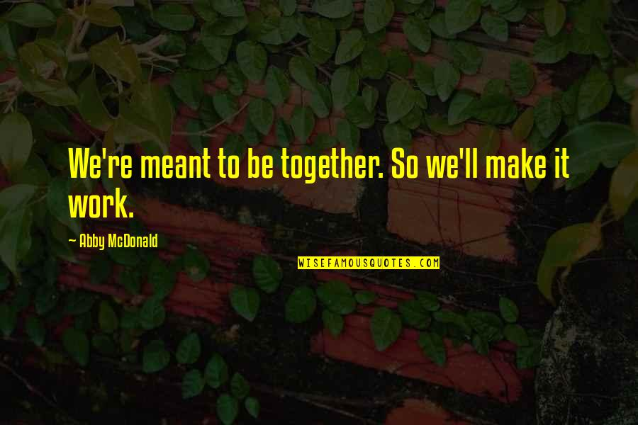 We'll Make It Quotes By Abby McDonald: We're meant to be together. So we'll make