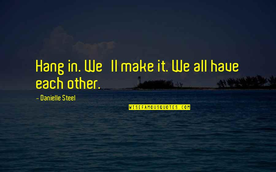We'll Make It Quotes By Danielle Steel: Hang in. We'll make it. We all have
