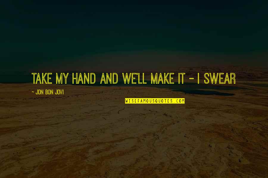 We'll Make It Quotes By Jon Bon Jovi: Take my hand and we'll make it -