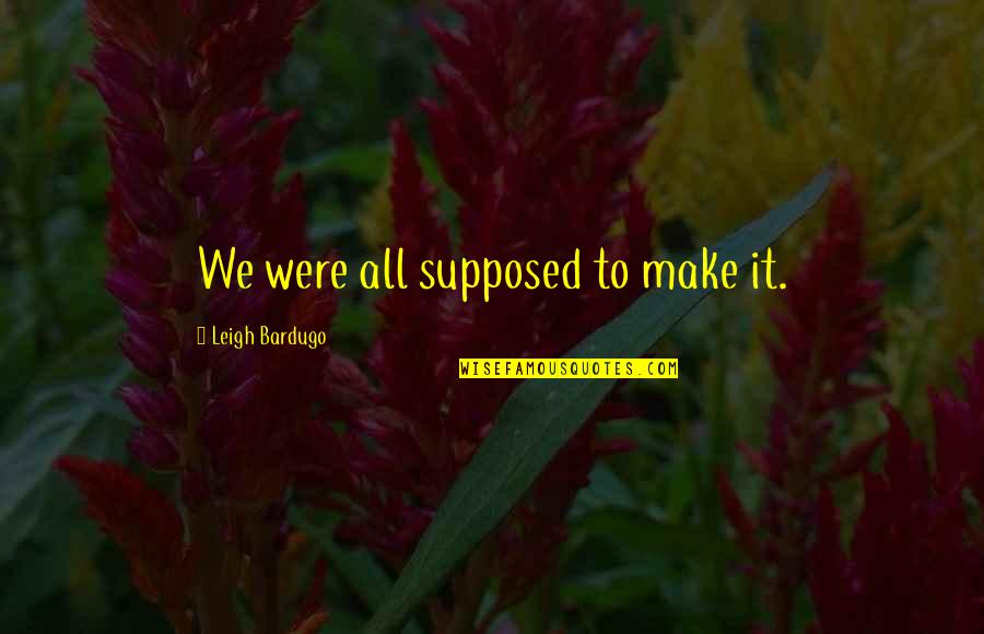 We'll Make It Quotes By Leigh Bardugo: We were all supposed to make it.