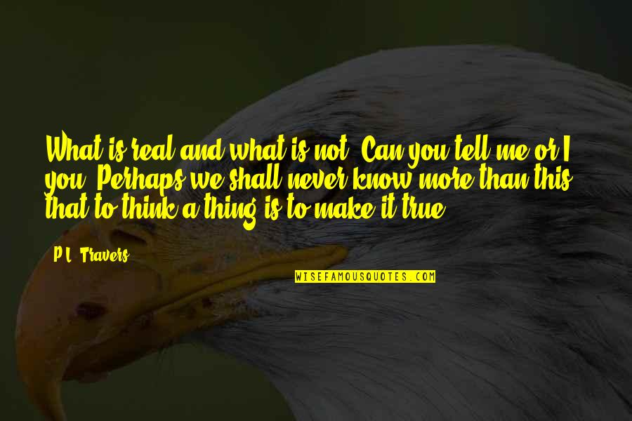 We'll Make It Quotes By P.L. Travers: What is real and what is not? Can