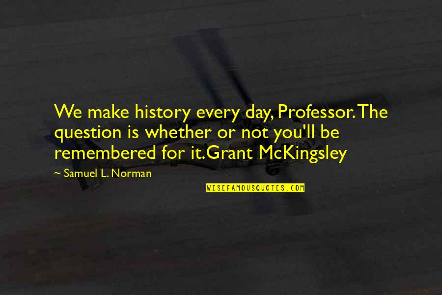 We'll Make It Quotes By Samuel L. Norman: We make history every day, Professor. The question