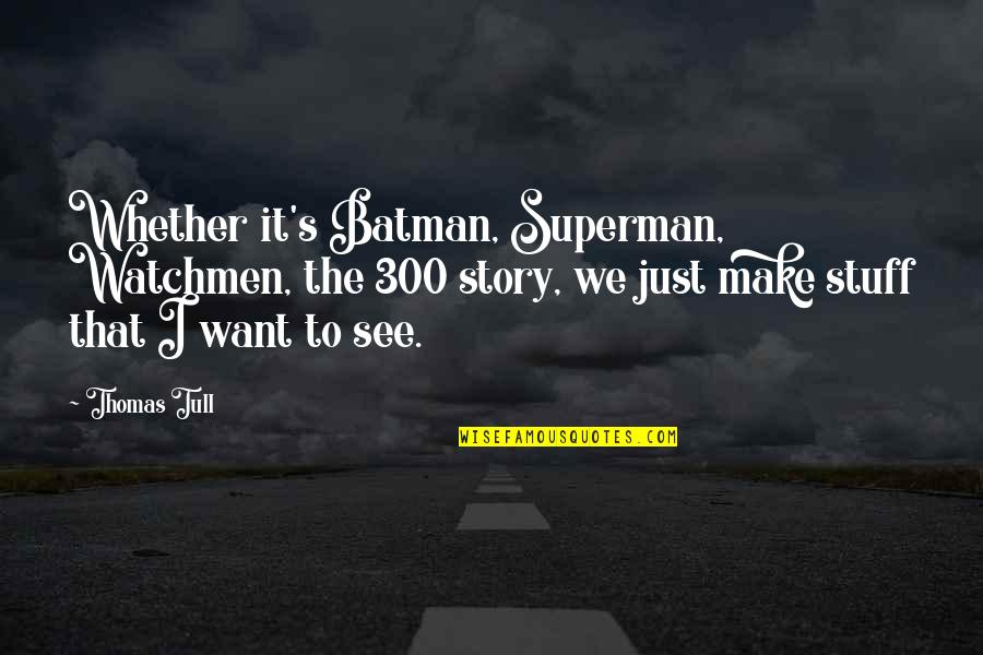 We'll Make It Quotes By Thomas Tull: Whether it's Batman, Superman, Watchmen, the 300 story,
