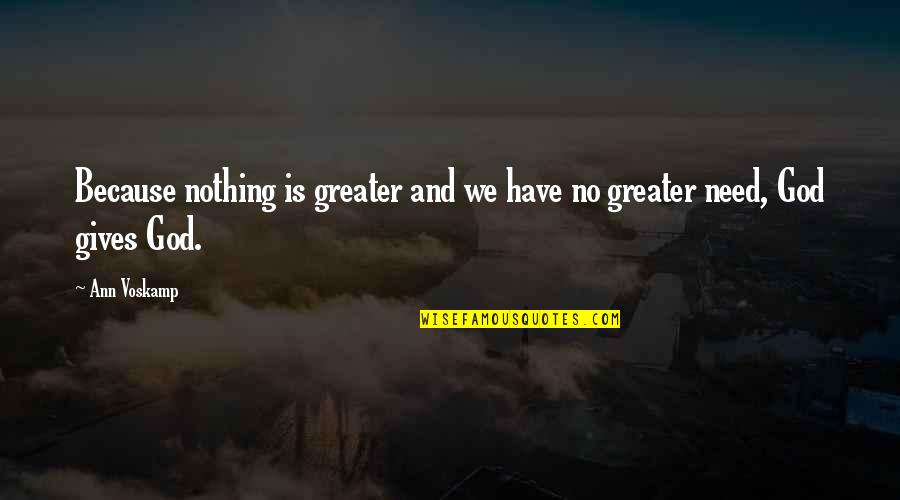 Well Renowned Quotes By Ann Voskamp: Because nothing is greater and we have no