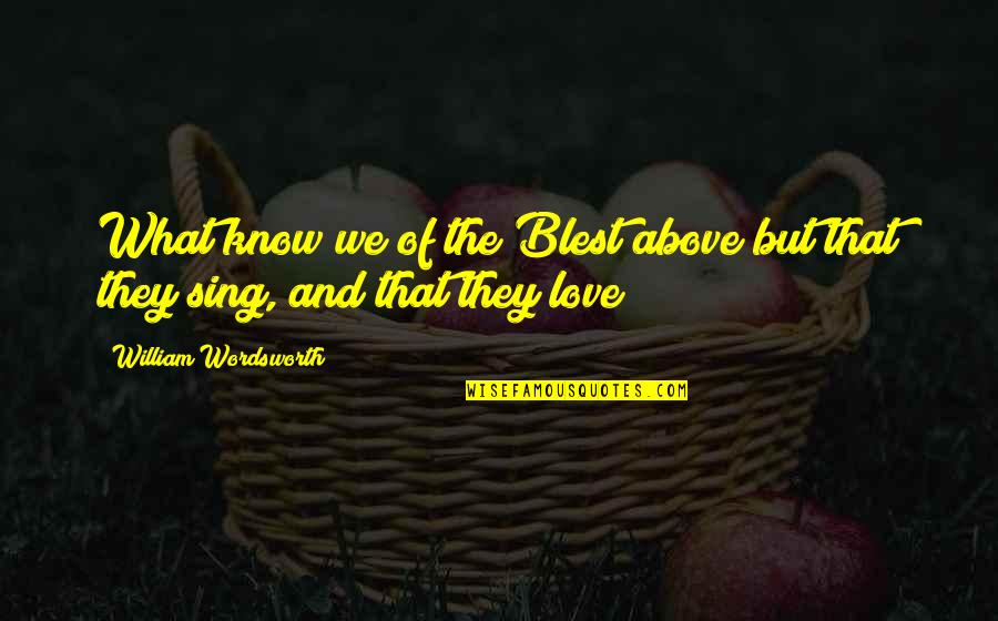 Well Renowned Quotes By William Wordsworth: What know we of the Blest above but