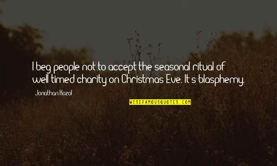 Well Timed Quotes By Jonathan Kozol: I beg people not to accept the seasonal