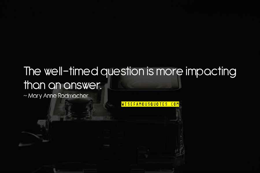 Well Timed Quotes By Mary Anne Radmacher: The well-timed question is more impacting than an