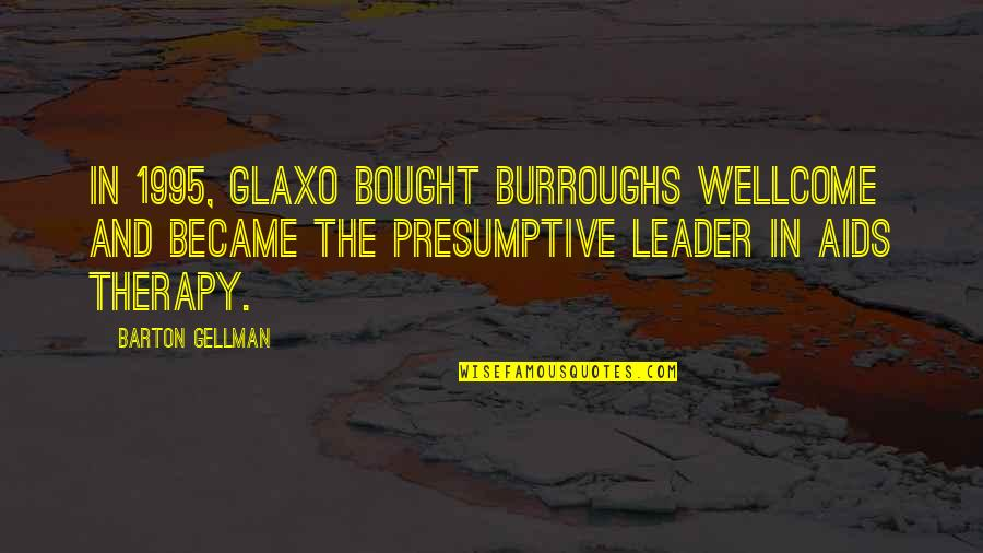 Wellcome Quotes By Barton Gellman: In 1995, Glaxo bought Burroughs Wellcome and became