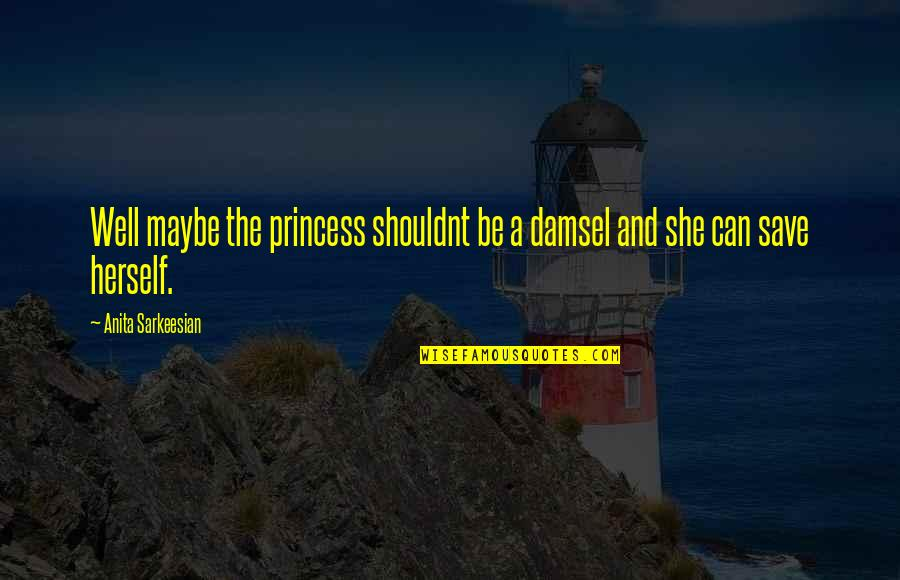 Wells Quotes By Anita Sarkeesian: Well maybe the princess shouldnt be a damsel