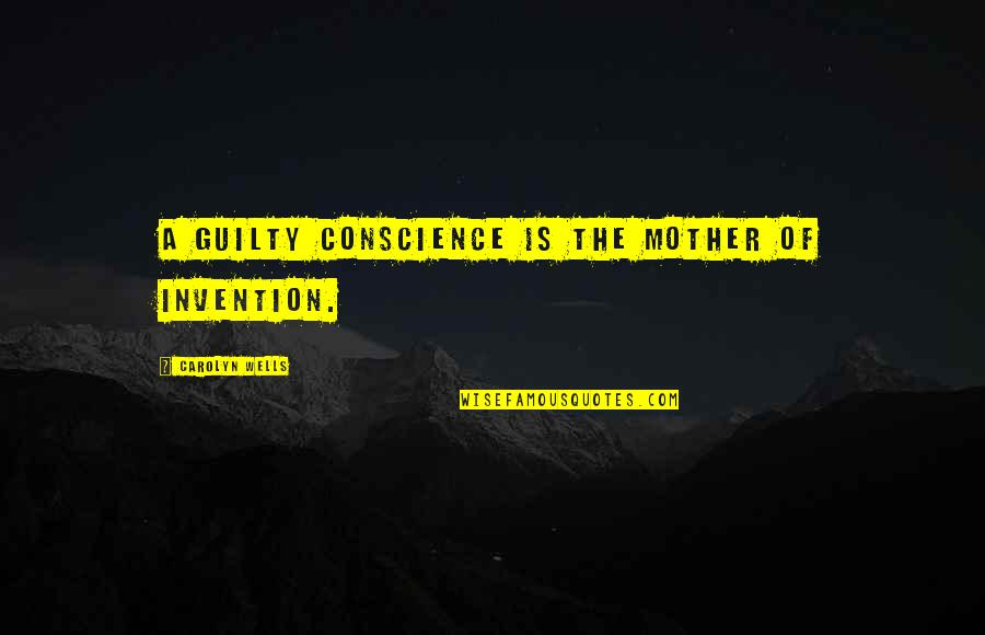 Wells Quotes By Carolyn Wells: A guilty conscience is the mother of invention.