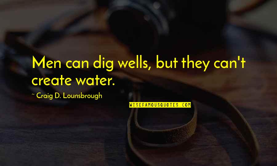 Wells Quotes By Craig D. Lounsbrough: Men can dig wells, but they can't create