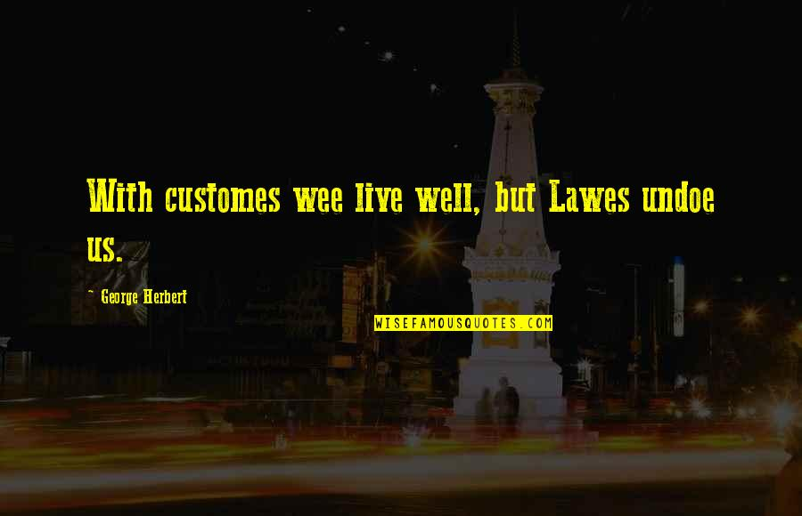 Wells Quotes By George Herbert: With customes wee live well, but Lawes undoe
