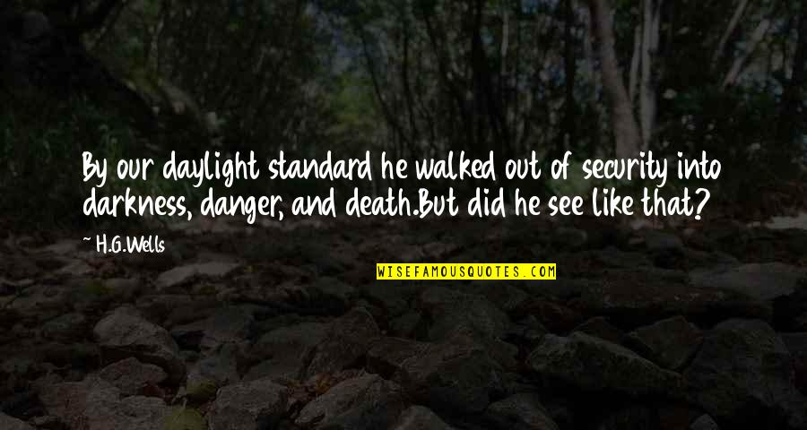 Wells Quotes By H.G.Wells: By our daylight standard he walked out of
