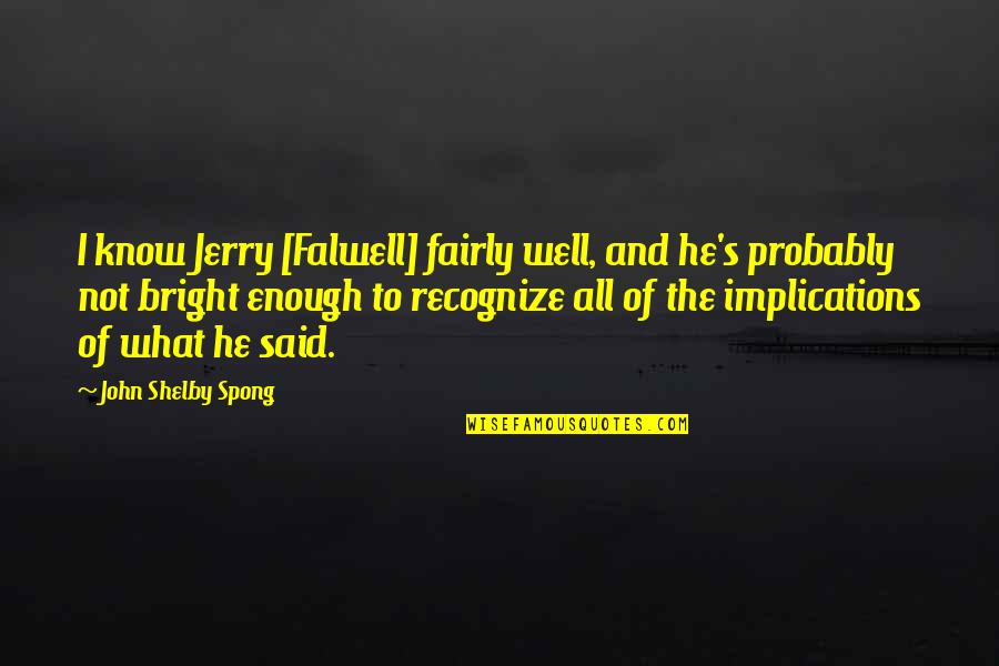 Wells Quotes By John Shelby Spong: I know Jerry [Falwell] fairly well, and he's