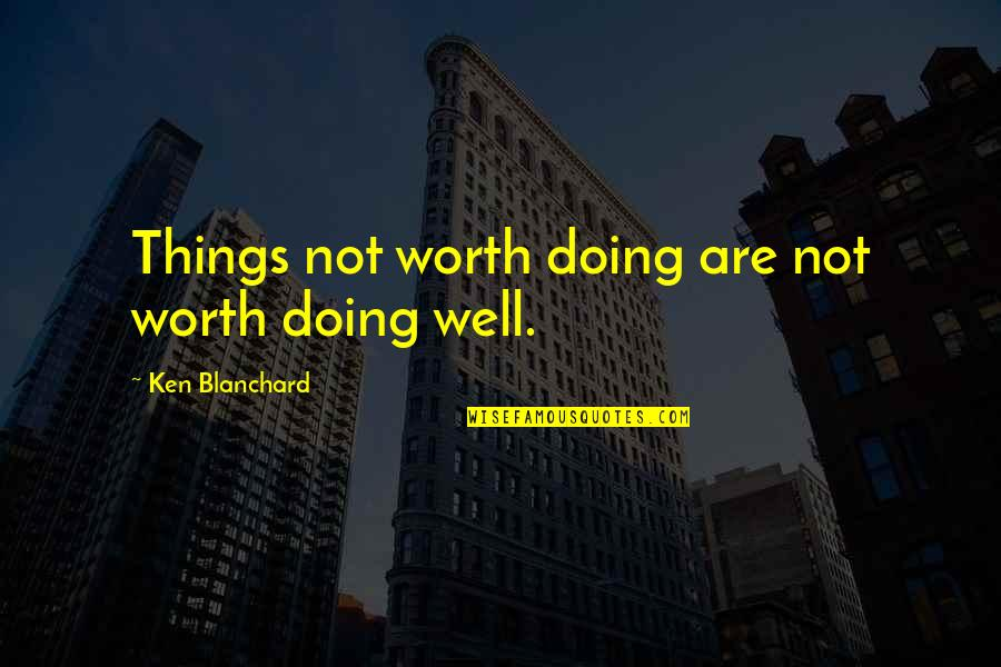 Wells Quotes By Ken Blanchard: Things not worth doing are not worth doing