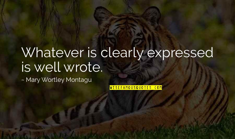 Wells Quotes By Mary Wortley Montagu: Whatever is clearly expressed is well wrote.