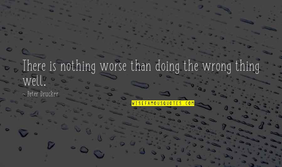 Wells Quotes By Peter Drucker: There is nothing worse than doing the wrong