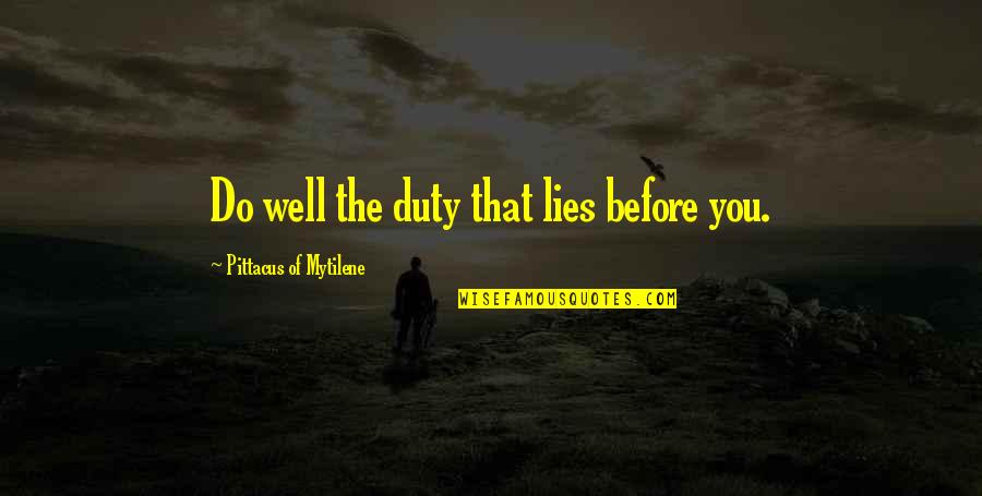 Wells Quotes By Pittacus Of Mytilene: Do well the duty that lies before you.