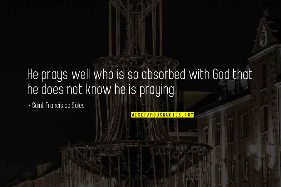 Wells Quotes By Saint Francis De Sales: He prays well who is so absorbed with