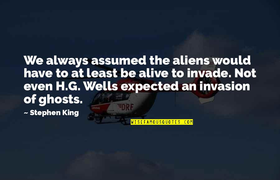 Wells Quotes By Stephen King: We always assumed the aliens would have to
