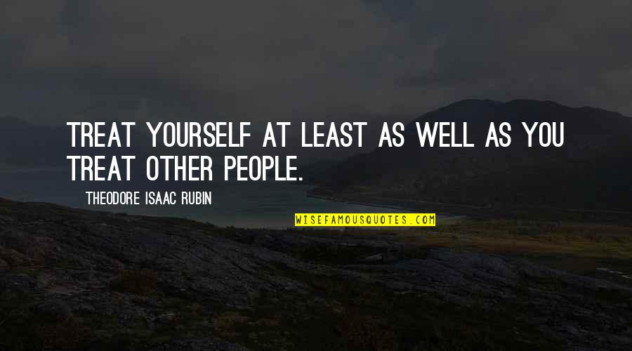 Wells Quotes By Theodore Isaac Rubin: Treat yourself at least as well as you