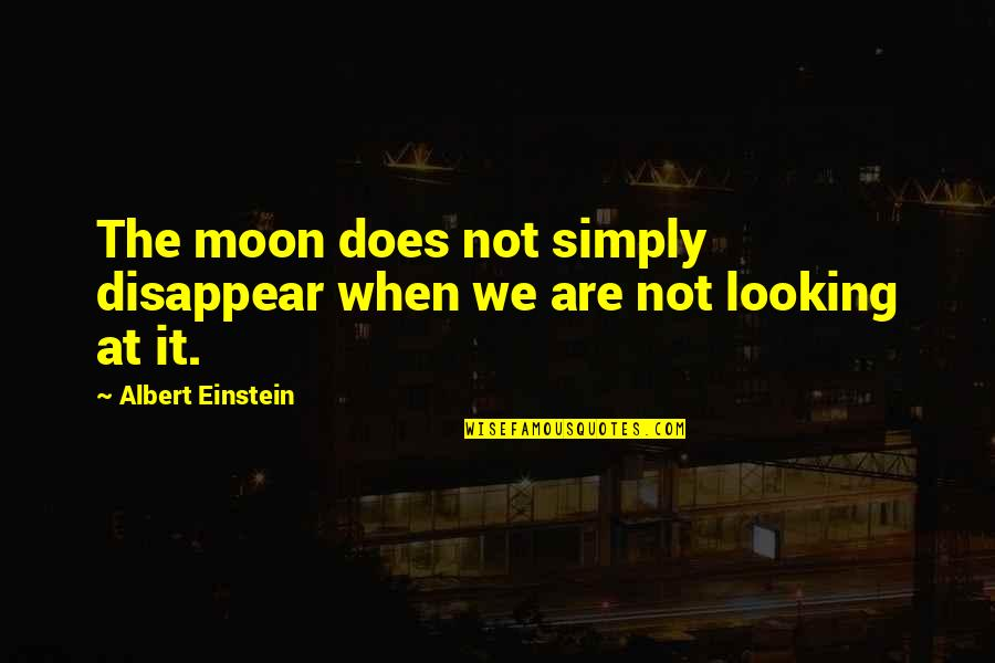 We'moon Quotes By Albert Einstein: The moon does not simply disappear when we