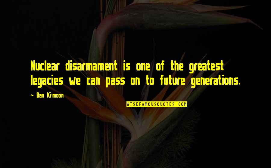 We'moon Quotes By Ban Ki-moon: Nuclear disarmament is one of the greatest legacies