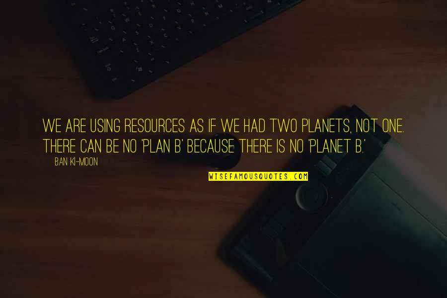 We'moon Quotes By Ban Ki-moon: We are using resources as if we had