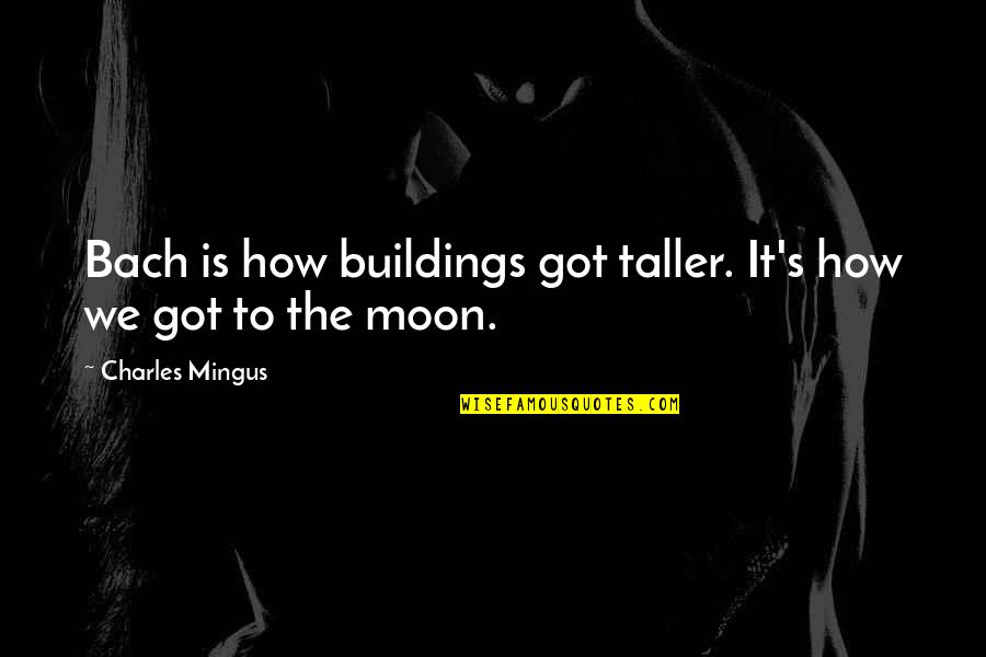 We'moon Quotes By Charles Mingus: Bach is how buildings got taller. It's how